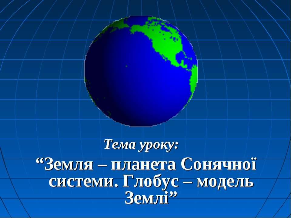 """Тема уроку: """"Земля – планета Сонячної системи. Глобус – модель Землі"""""""