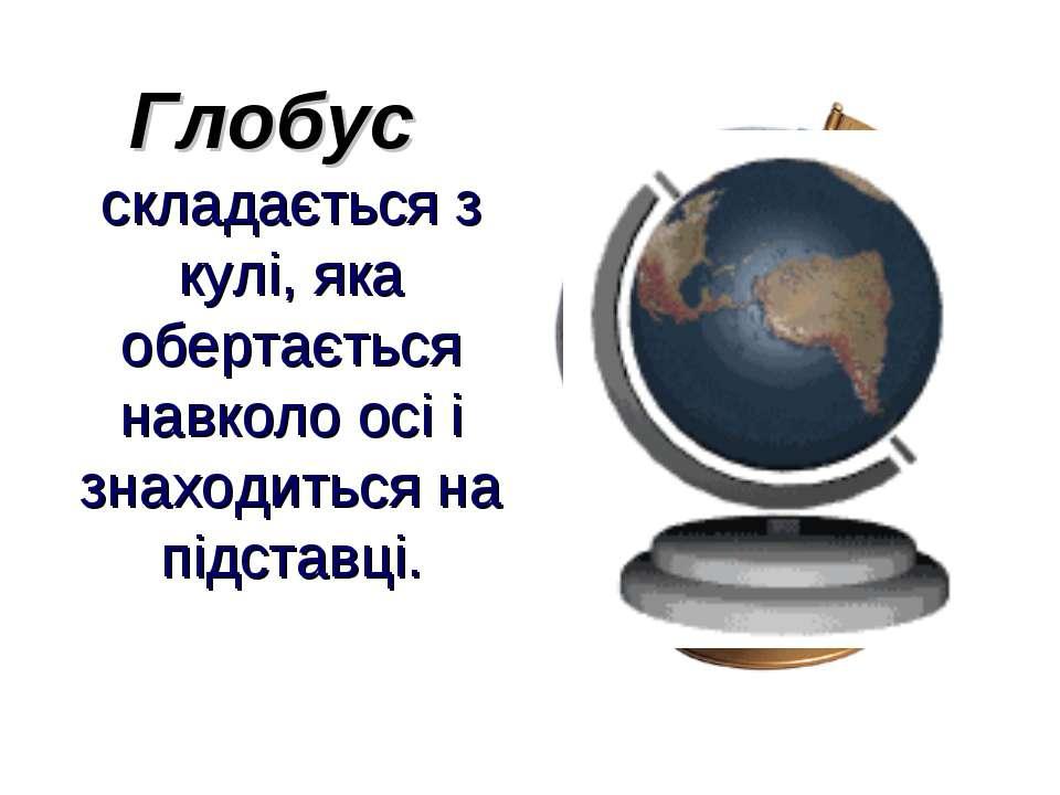 Глобус складається з кулі, яка обертається навколо осі і знаходиться на підст...