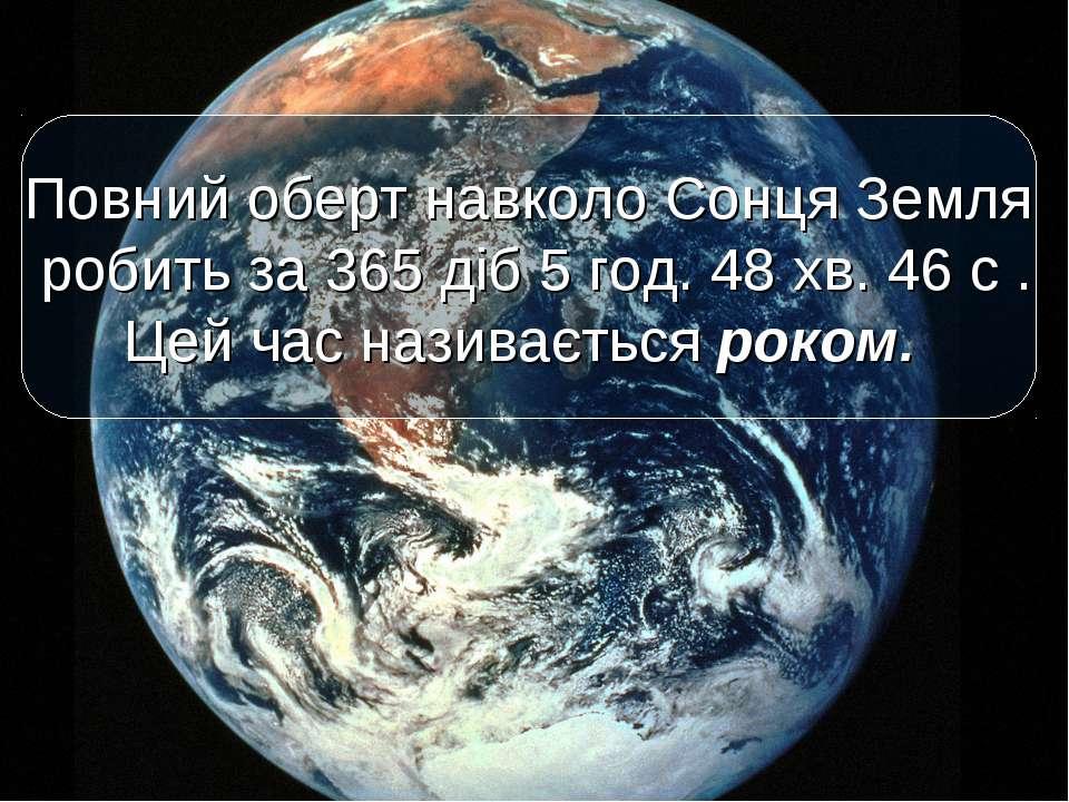 Повний оберт навколо Сонця Земля робить за 365 діб 5 год. 48 хв. 46 с . Цей ч...