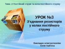 УРОК №3 З'єднання резисторів у колах постійного струму Викладач електротехнік...