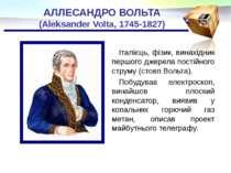 АЛЛЕСАНДРО ВОЛЬТА (Aleksander Volta, 1745-1827) Італієць, фізик, винахідник п...