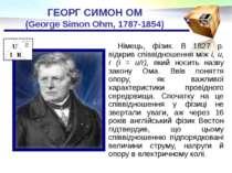 ГЕОРГ СИМОН ОМ (George Simon Ohm, 1787-1854) Німець, фізик. В 1827 р. відкрив...