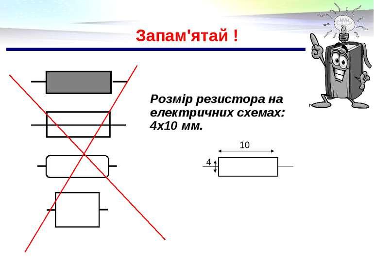 Запам'ятай ! Розмір резистора на електричних схемах: 4х10 мм.