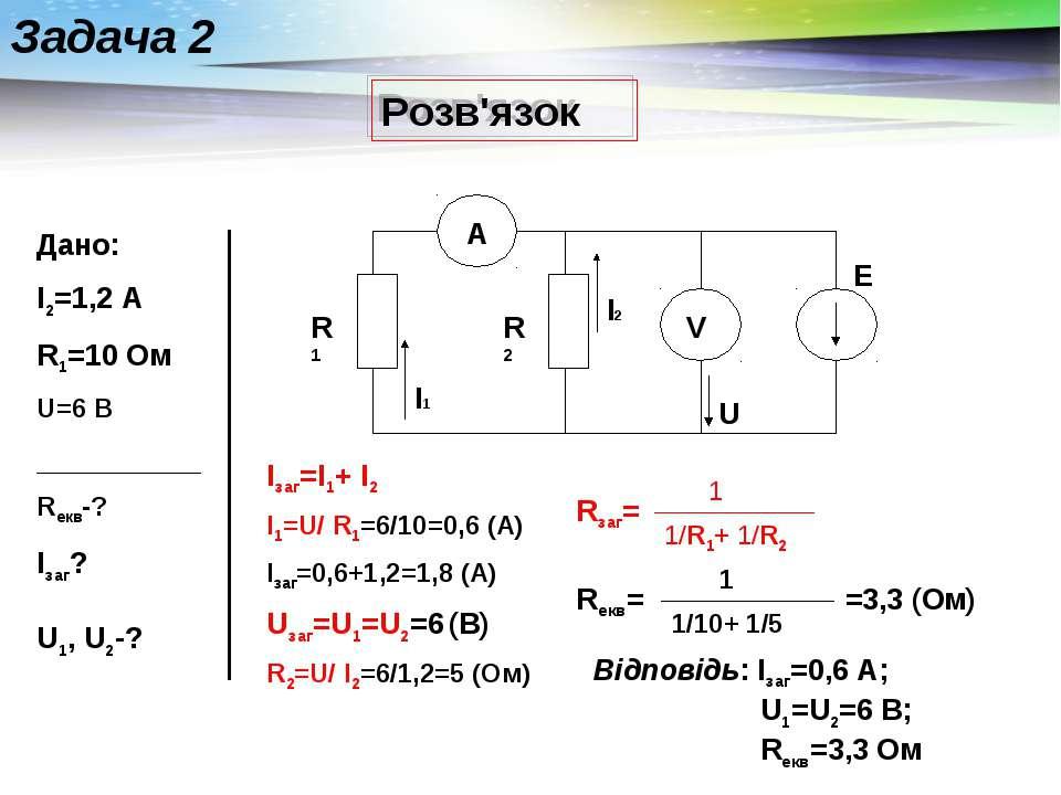 Розв'язок Задача 2 Дано: I2=1,2 А R1=10 Ом U=6 В __________ Rекв-? Iзаг? U1, ...