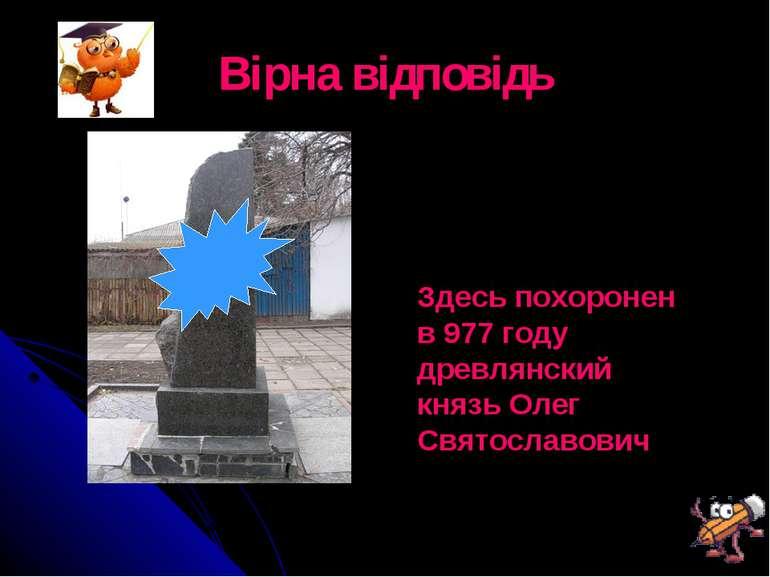 Вірна відповідь Здесь похоронен в 977 году древлянский князь Олег Святославович