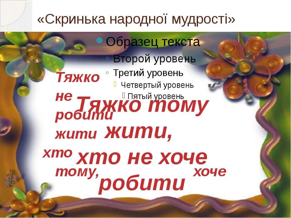 «Скринька народної мудрості» Тяжко не робити жити хто тому, хоче Тяжко тому ж...