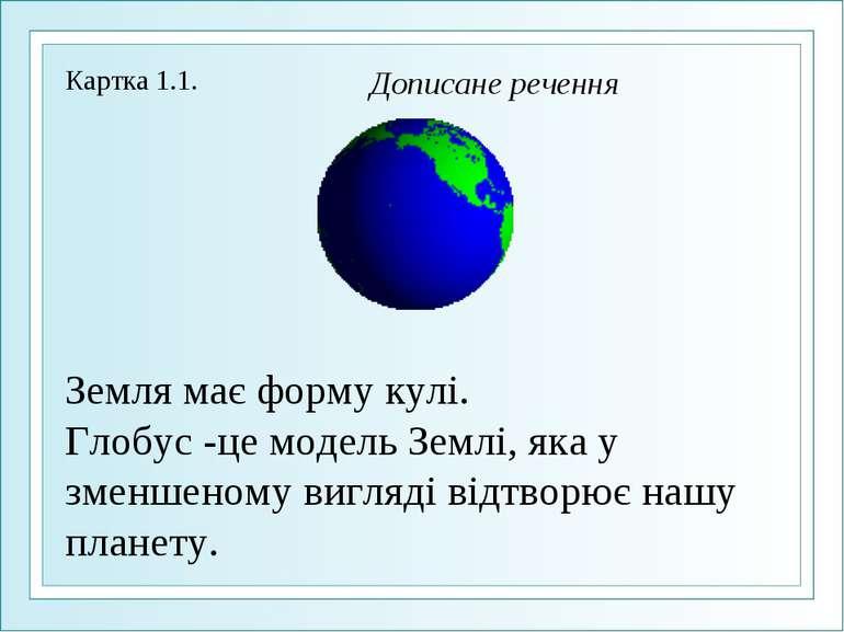 Земля має форму кулі. Глобус -це модель Землі, яка у зменшеному вигляді відтв...