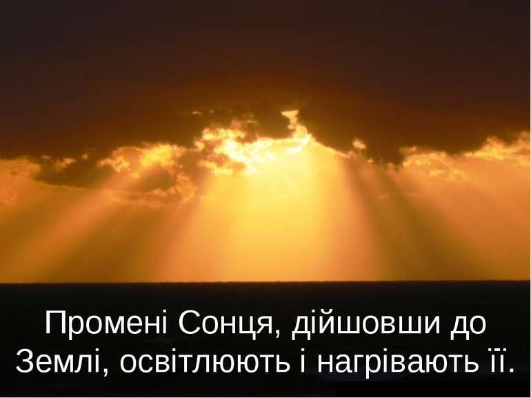 Промені Сонця, дійшовши до Землі, освітлюють і нагрівають її.
