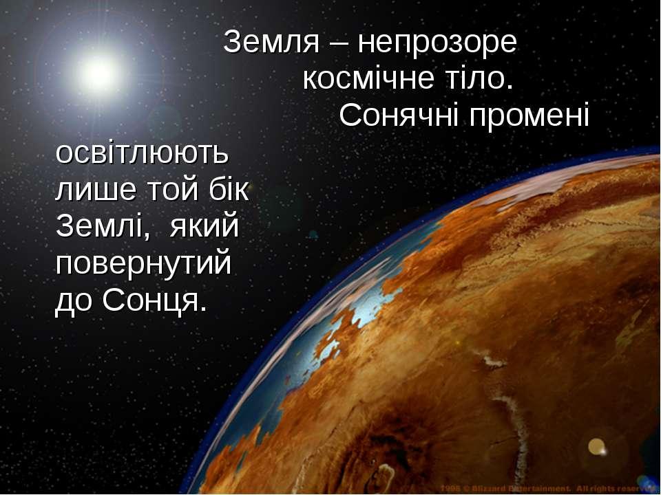 Земля – непрозоре космічне тіло. Сонячні промені освітлюють лише той бік Земл...