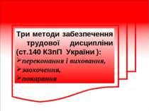 Три методи забезпечення трудової дисципліни (ст.140 КЗпП України ): переконан...