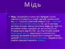 Мідь(традиційна назва) абоКупрум(назва хімічного елемента в новій хімічній...