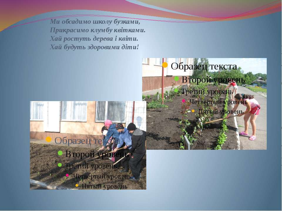 Ми обсадимо школу бузками, Прикрасимо клумбу квітками. Хай ростуть дерева і к...