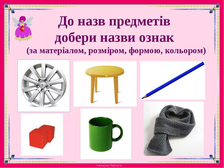 До назв предметів добери назви ознак (за матеріалом, розміром, формою, кольором)