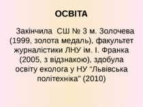 Закінчила СШ № 3 м. Золочева (1999, золота медаль), факультет журналістики ЛН...