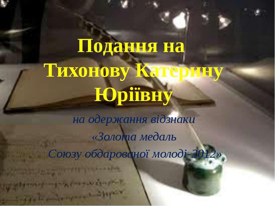 Подання на Тихонову Катерину Юріївну на одержання відзнаки «Золота медаль Сою...