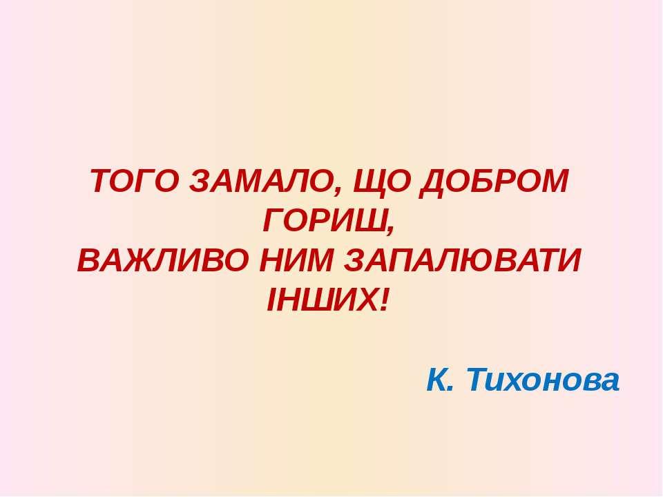 ТОГО ЗАМАЛО, ЩО ДОБРОМ ГОРИШ, ВАЖЛИВО НИМ ЗАПАЛЮВАТИ ІНШИХ! К. Тихонова