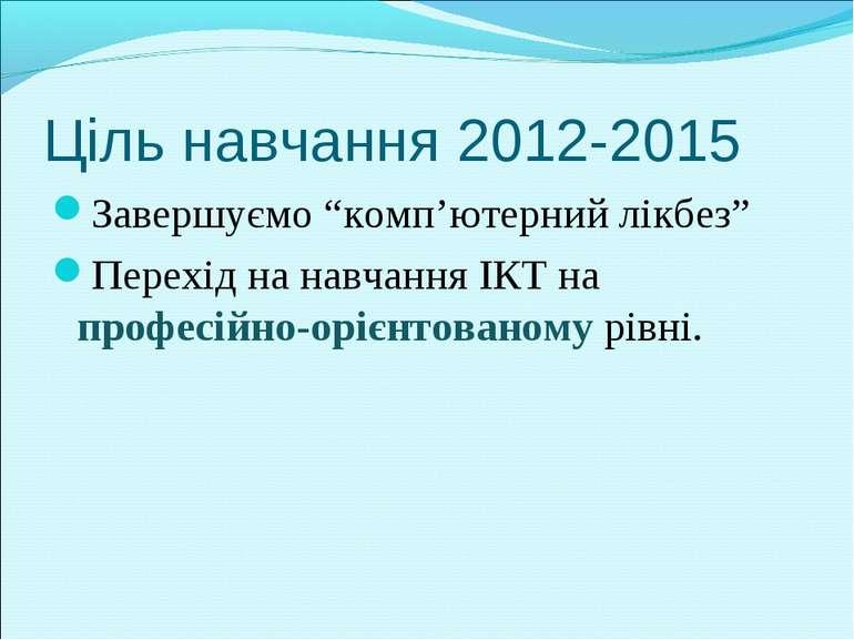 """Ціль навчання 2012-2015 Завершуємо """"комп'ютерний лікбез"""" Перехід на навчання ..."""