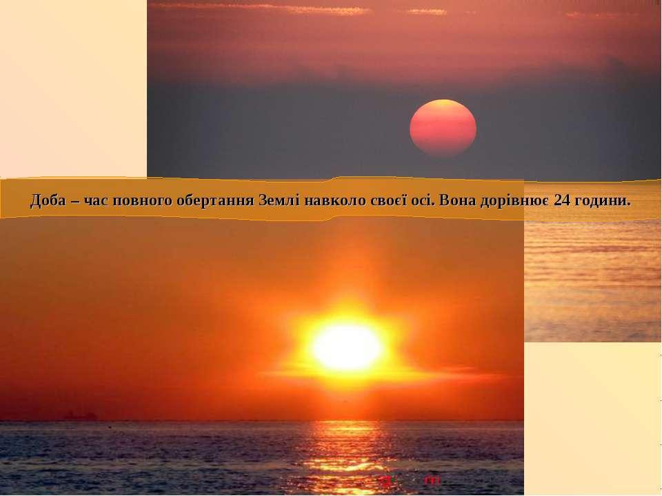 Доба – час повного обертання Землі навколо своєї осі. Вона дорівнює 24 години.