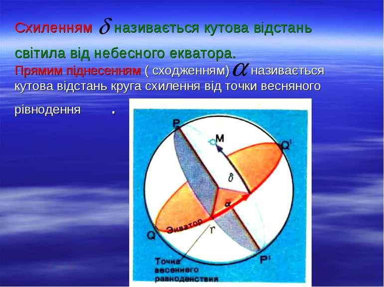 Схиленням називається кутова відстань світила від небесного екватора. Прямим ...