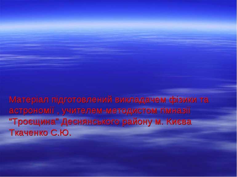 Матеріал підготовлений викладачем фізики та астрономії , учителем-методистом ...