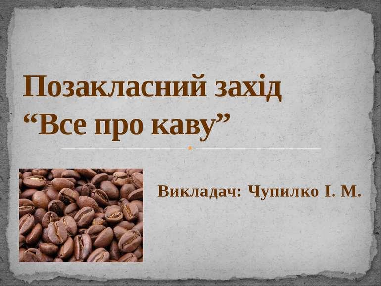 """Викладач: Чупилко І. М. Позакласний захід """"Все про каву"""""""