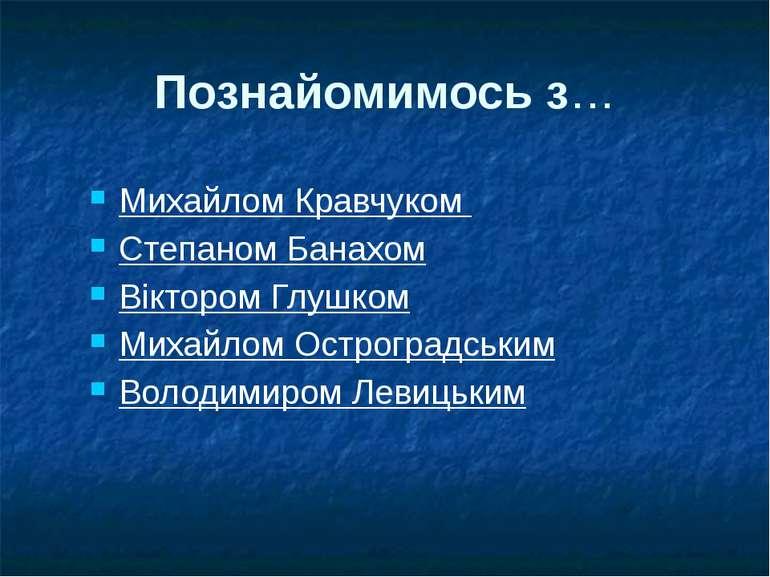 Познайомимось з… Михайлом Кравчуком Степаном Банахом Віктором Глушком Михайло...