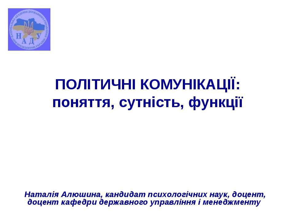 ПОЛІТИЧНІ КОМУНІКАЦІЇ: поняття, сутність, функції Наталія Алюшина, кандидат п...