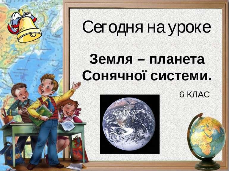 Земля – планета Сонячної системи. 6 КЛАС Сегодня на уроке