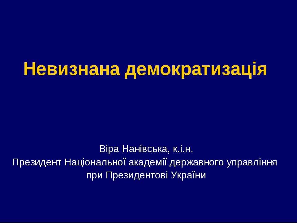 Невизнана демократизація Віра Нанівська, к.і.н. Президент Національної академ...