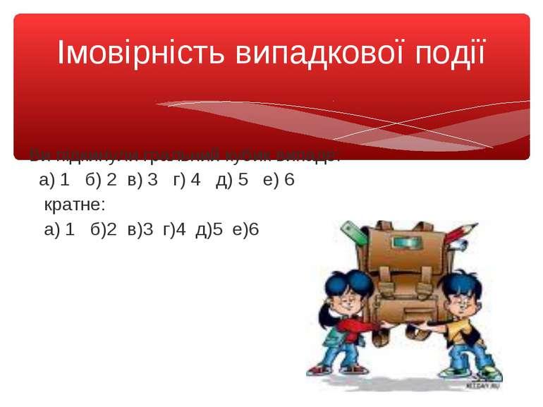 Ви підкинули гральний кубик випаде: а) 1 б) 2 в) 3 г) 4 д) 5 е) 6 кратне: а) ...