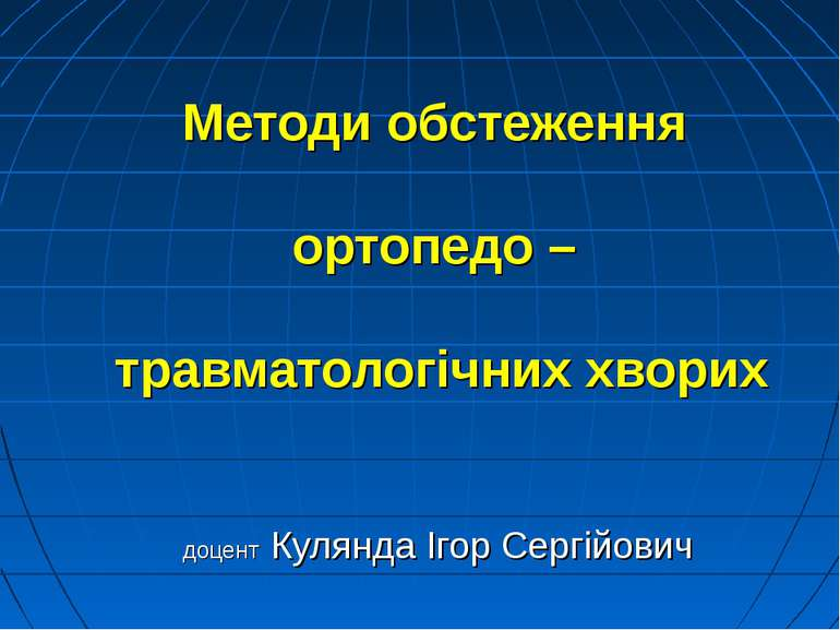 Методи обстеження ортопедо – травматологічних хворих доцент Кулянда Ігор Серг...