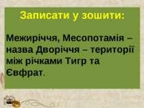 Записати у зошити: Межиріччя, Месопотамія – назва Дворіччя – території між рі...