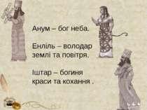 Анум – бог неба. Енліль – володар землі та повітря. Іштар – богиня краси та к...