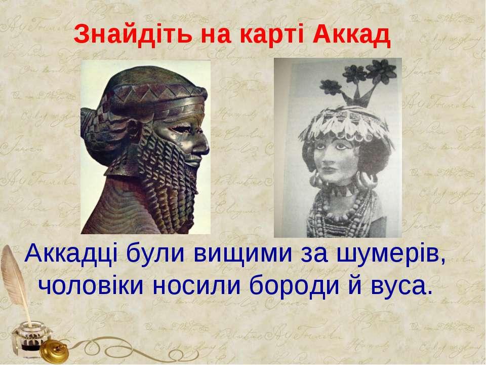 Знайдіть на карті Аккад Аккадці були вищими за шумерів, чоловіки носили бород...