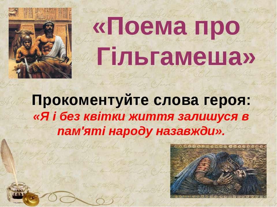 «Поема про Гільгамеша» Прокоментуйте слова героя: «Я і без квітки життя залиш...