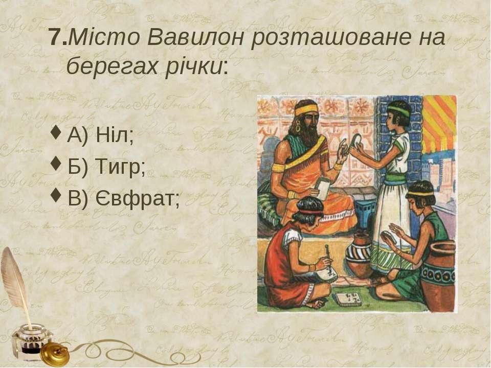 7.Місто Вавилон розташоване на берегах річки: А) Ніл; Б) Тигр; В) Євфрат;