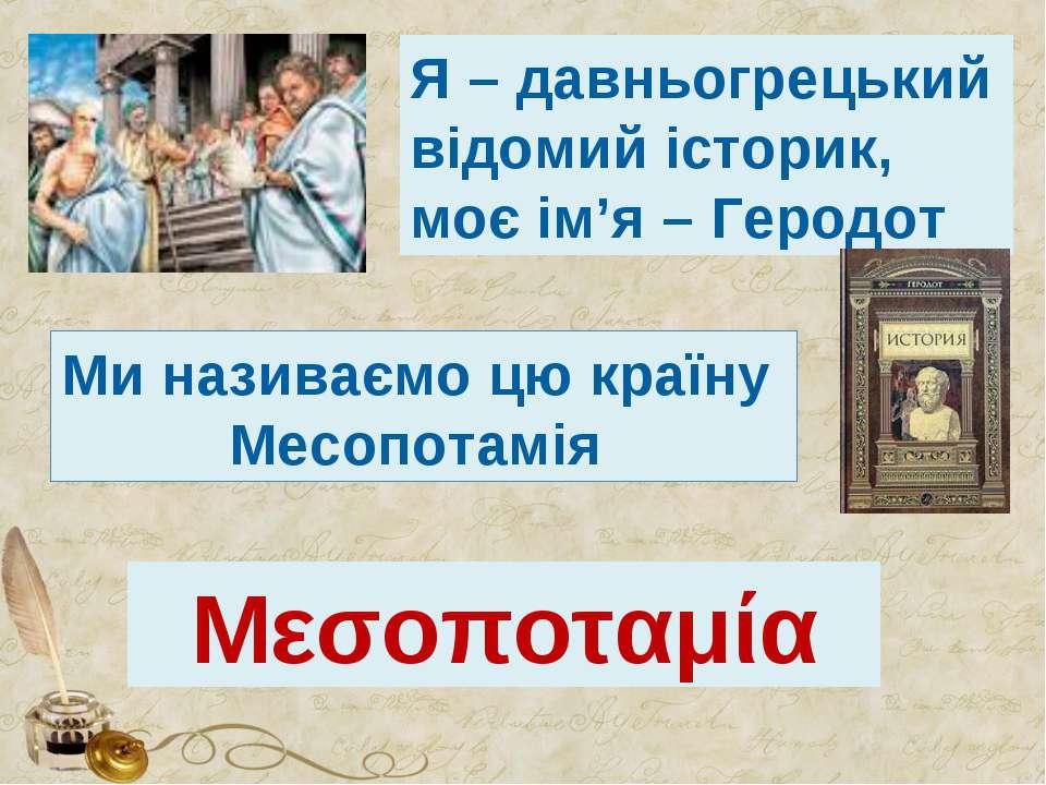 Я – давньогрецький відомий історик, моє ім'я – Геродот Ми називаємо цю країну...