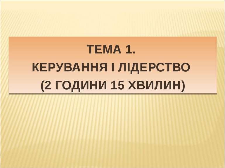ТЕМА 1. КЕРУВАННЯ І ЛІДЕРСТВО (2 ГОДИНИ 15 ХВИЛИН)