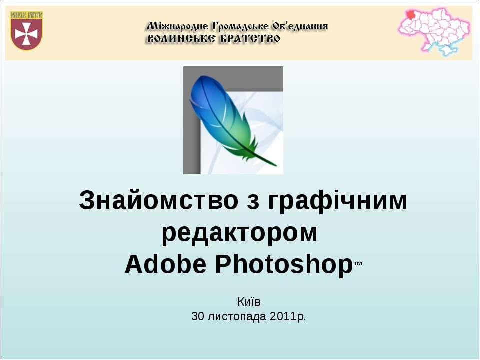 Знайомство з графічним редактором Adobe Photoshop™ Київ 30 листопада 2011р.