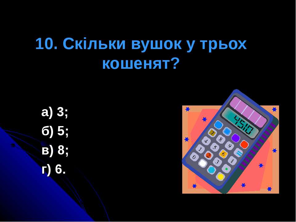 10. Скільки вушок у трьох кошенят? а) 3; б) 5; в) 8; г) 6.