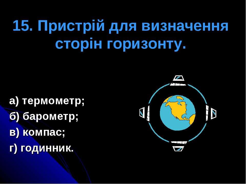 15. Пристрій для визначення сторін горизонту. а) термометр; б) барометр; в) к...
