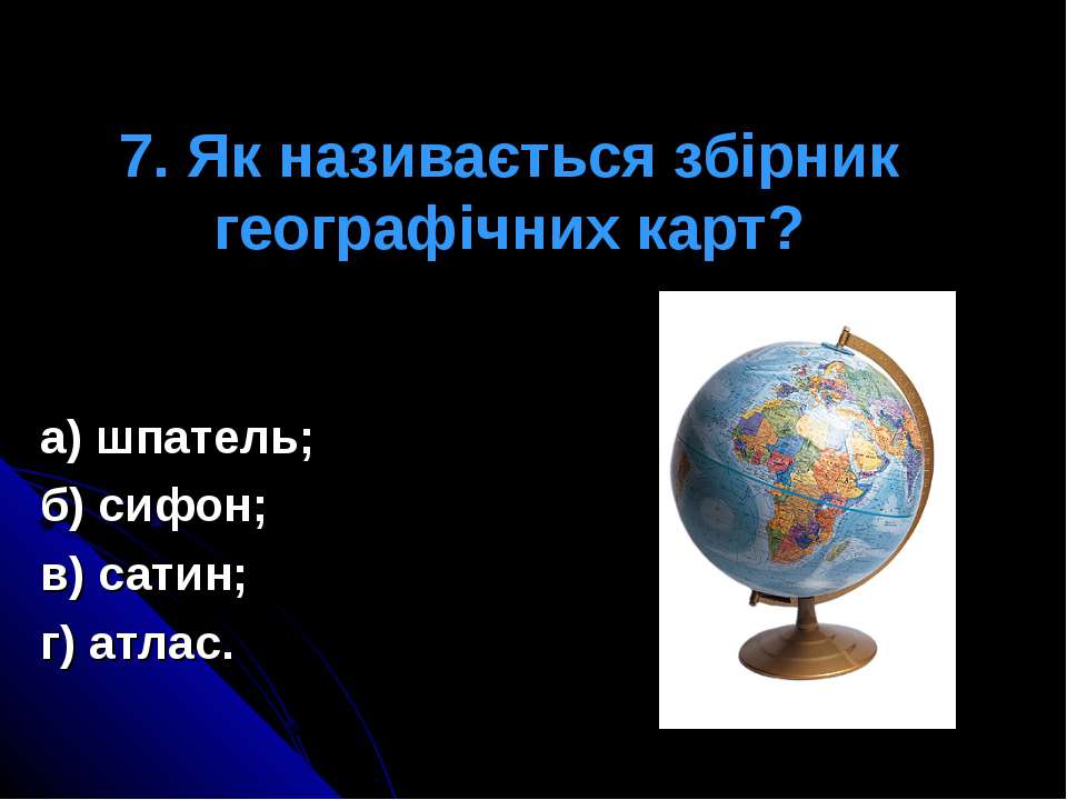 7. Як називається збірник географічних карт? а) шпатель; б) сифон; в) сатин; ...