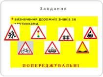 З а в д а н н я визначення дорожніх знаків за картинками. П О П Е Р Е Д Ж У В...
