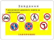 З а в д а н н я визначення дорожніх знаків за картинками. З А Б О Р О Н Н І
