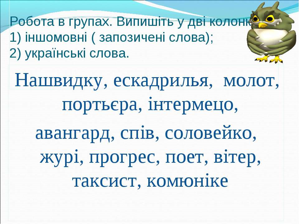 Робота в групах. Випишіть у дві колонки : 1) іншомовні ( запозичені слова); 2...