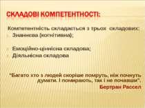 Компетентність складається з трьох складових: Знаннєва (когнітивна); Емоційно...