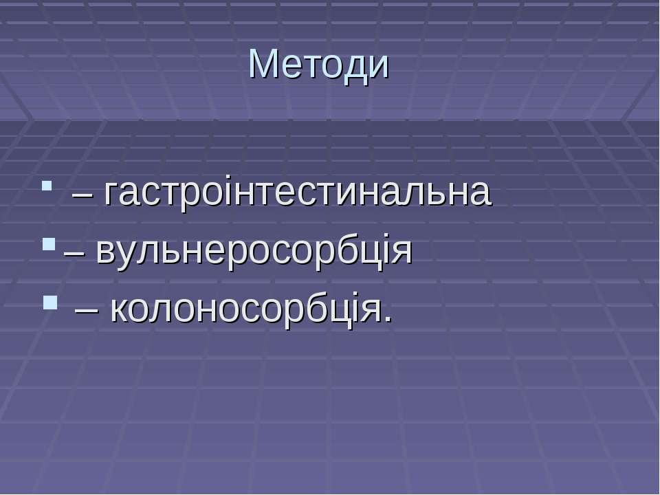 Методи – гастроінтестинальна – вульнеросорбція – колоносорбція.