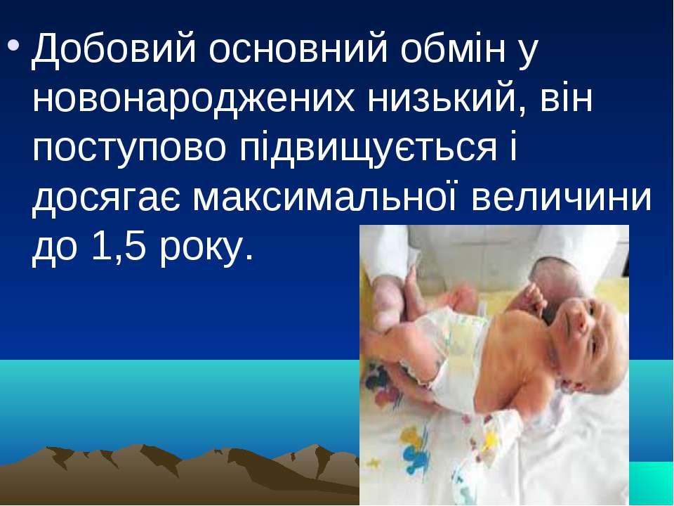 Добовий основний обмін у новонароджених низький, він поступово підвищується і...
