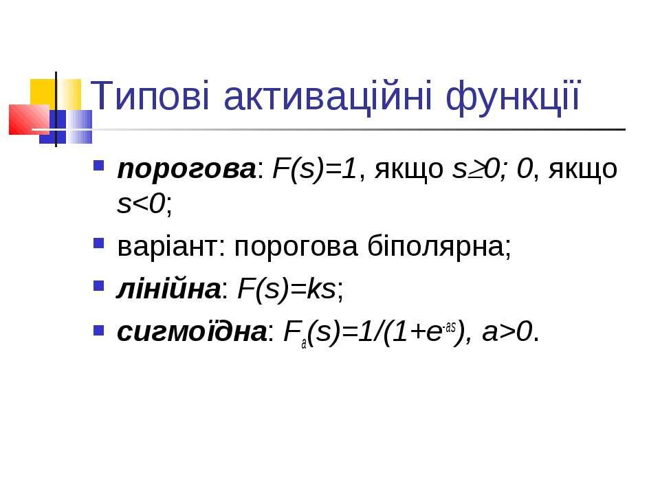 Типові активаційні функції порогова: F(s)=1, якщо s 0; 0, якщо s0.