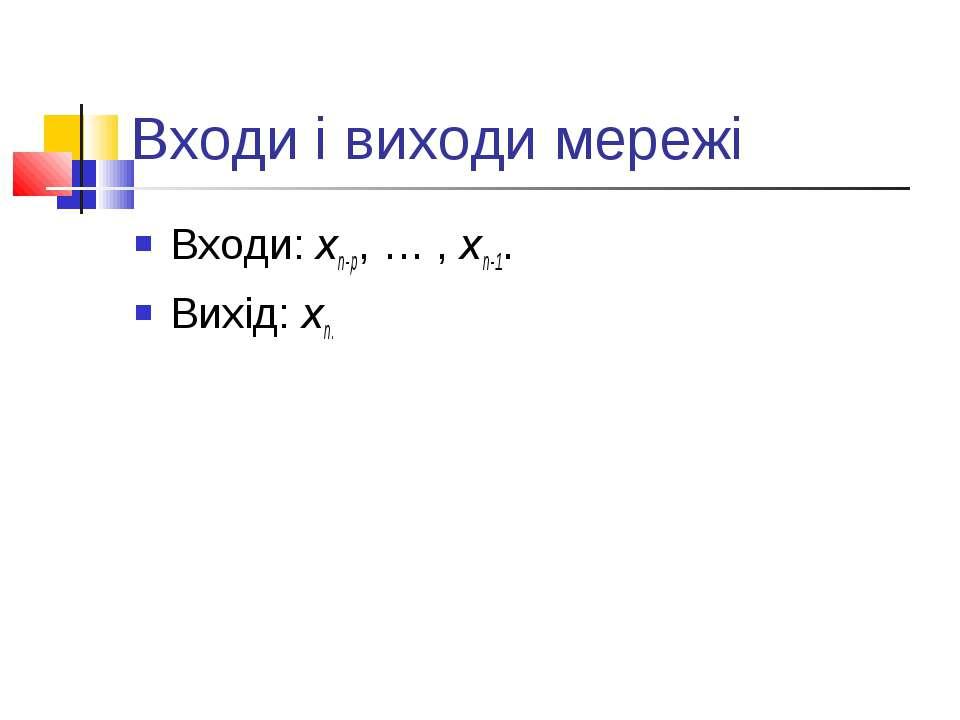 Входи і виходи мережі Входи: xn-p, … , xn-1. Вихід: xn.